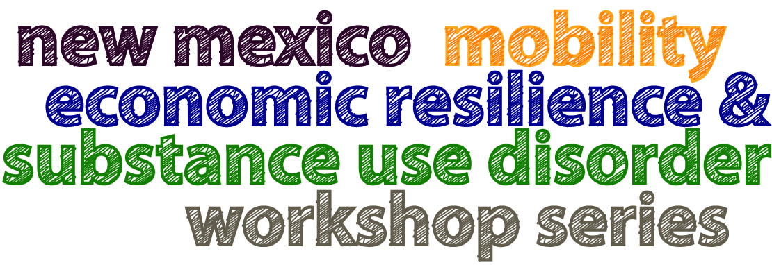 Text that reads New Mexico Mobility, Economic Resilience and Substance Abuse Disorder Workshop Series